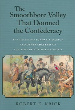 The Smoothbore Volley That Doomed the Confederacy: The Death of Stonewall Jackson and Other Chapters on the Army ... (Paperback)