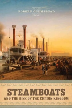 Steamboats and the Rise of the Cotton Kingdom (Hardcover)