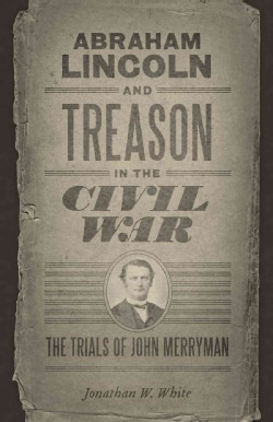 Abraham Lincoln and Treason in the Civil War: The Trials of John Merryman (Hardcover)