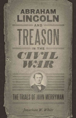 Abraham Lincoln and Treason in the Civil War: The Trials of John Merryman (Paperback)