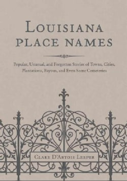 Louisiana Place Names: Popular, Unusual, and Forgotten Stories of Towns, Cities, Plantations, Bayous, and Even So... (Hardcover)