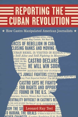 Reporting the Cuban Revolution: How Castro Manipulated American Journalists (Hardcover)