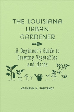 The Louisiana Urban Gardener: A Beginner's Guide to Growing Vegetables and Herbs (Hardcover)