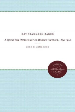 Ray Stannard Baker: A Quest for Democracy in Modern America, 1870-1918 (Paperback)