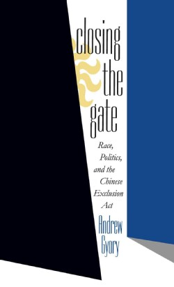 Closing the Gate: Race, Politics, and the Chinese Exclusion Act (Paperback)