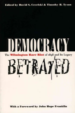 Democracy Betrayed: The Wilmington Race Riot of 1898 and Its Legacy (Paperback)