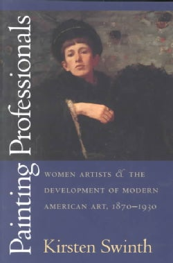 Painting Professionals: Women Artists & the Development of Modern American Art, 1870-1930 (Paperback)