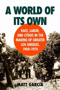 A World of Its Own: Race, Labor and Citrus in the Making of Greater Los Angeles, 1900-1970 (Paperback)