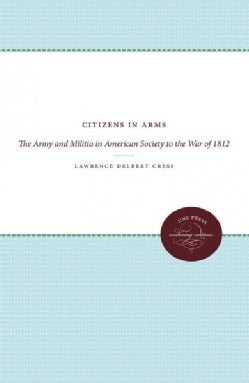 Citizens in Arms: The Army and Militia in American Society to the War of 1812 (Paperback)