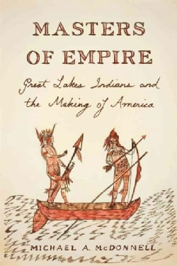 Masters of Empire: Great Lakes Indians and the Making of America (Hardcover)
