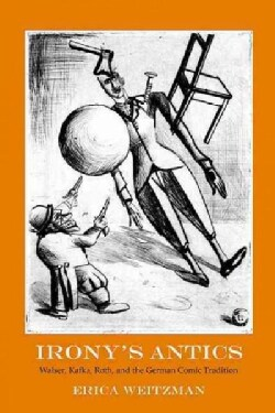 Irony's Antics: Walser, Kafka, Roth, and the German Comic Tradition (Hardcover)
