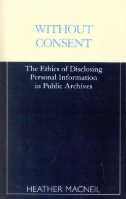 Without Consent: The Ethics of Disclosing Personal Information in Public Archives (Paperback)