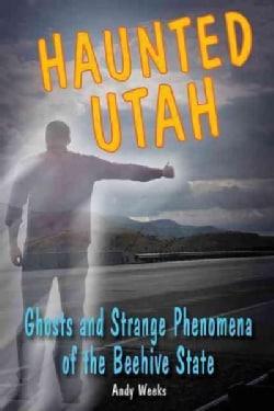 Haunted Utah: Ghosts and Strange Phenomena of the Beehive State (Paperback)