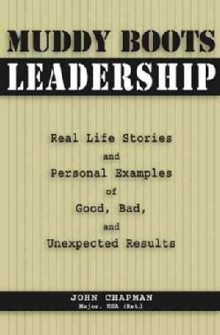 Muddy Boots Leadership: Real Life Stories And Personal Examples of Good, Bad, And Unexpected Results (Paperback)