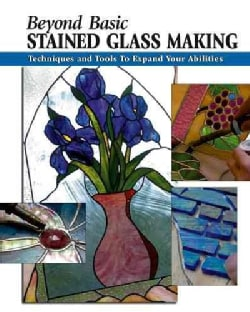 Beyond Basic Stained Glass Making: Techniques and Tools to Expand Your Abilities (Paperback)