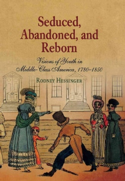 Seduced, Abandoned, And Reborn: Visions Of Youth  In Middle-Class America 1780-1850 (Hardcover)