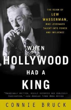 When Hollywood Had a King: The Reign of Lew Wasserman, Who Leveraged Talent into Power and Influence (Paperback)