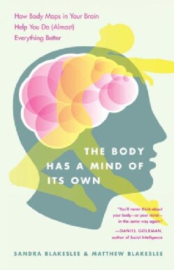 The Body Has a Mind of Its Own: How Body Maps in Your Brain Help You Do Almost Everything Better (Paperback)