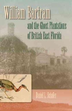 William Bartram and the Ghost Plantations of British East Florida (Hardcover)