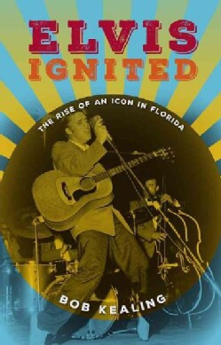 Elvis Ignited: The Rise of an Icon in Florida (Hardcover)