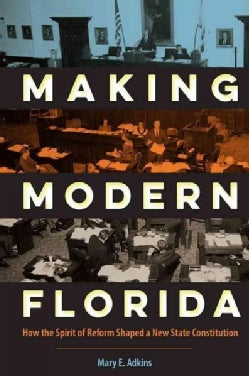 Making Modern Florida: How the Spirit of Reform Shaped a New State Constitution (Hardcover)