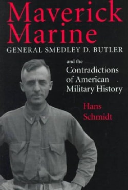 Maverick Marine: General Smedley D. Butler and the Contradictions of American Military History (Paperback)