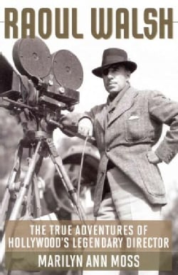 Raoul Walsh: The True Adventures of Hollywood's Legendary Director (Paperback)