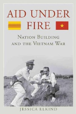 Aid Under Fire: Nation Building and the Vietnam War (Hardcover)