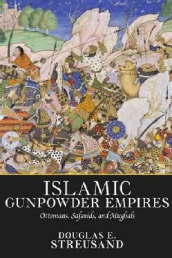 Islamic Gunpowder Empires: Ottomans, Safavids, and Mughals (Paperback)
