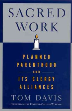 Sacred Work: Planned Parenthood And Its Clergy Alliances (Paperback)