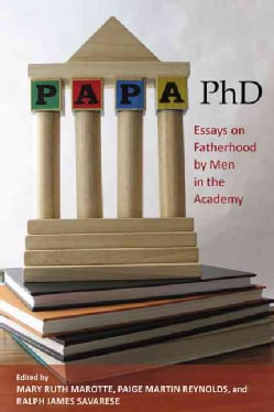 Papa, PhD: Essays on Fatherhood by Men in the Academy (Hardcover)