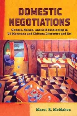 Domestic Negotiations: Gender, Nation, and Self-Fashioning in US Mexicana and Chicana Literature and Art (Paperback)