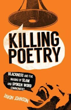 Killing Poetry: Blackness and the Making of Slam and Spoken Word Communities (Paperback)