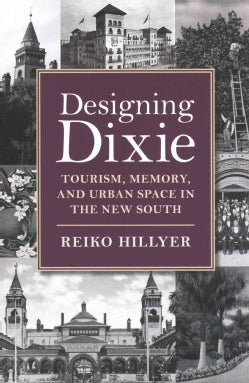 Designing Dixie: Tourism, Memory, and Urban Space in the New South (Hardcover)