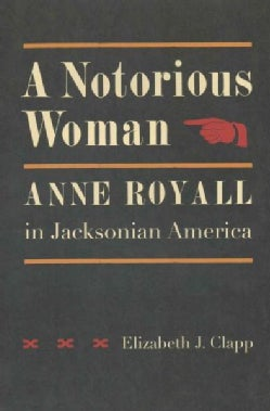 A Notorious Woman: Anne Royall in Jacksonian America (Hardcover)