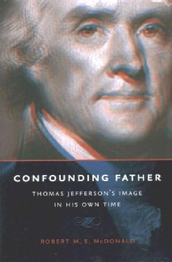 Confounding Father: Thomas Jefferson's Image in His Own Time (Hardcover)