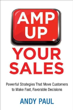 Amp Up Your Sales: Powerful Strategies That Move Customers to Make Fast, Favorable Decisions (Paperback)