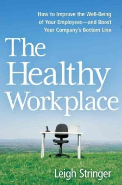 The Healthy Workplace: How to Improve the Well-Being of Your Employees and Boost Your Company's Bottom Line (Hardcover)