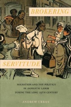 Brokering Servitude: Migration and the Politics of Domestic Labor During the Long Nineteenth Century (Hardcover)