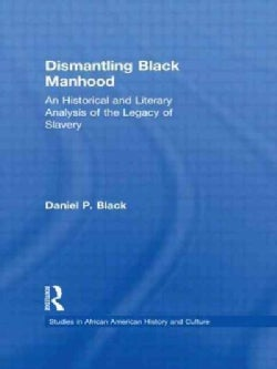 Dismantling Black Manhood: An Historical and Literary Analysis of the Legacy of Slavery (Hardcover)