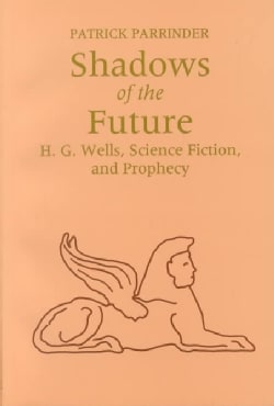 Shadows of the Future: H.G. Wells, Science Fiction, and Prophecy (Paperback)