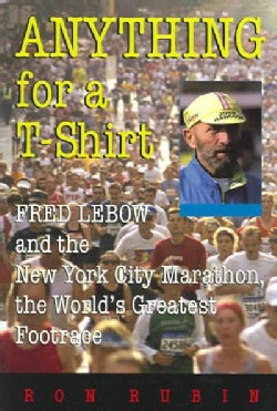 Anything For A T-shirt: Fred Lebow And The New York City Marathon, The World's Greatest Footrace (Paperback)
