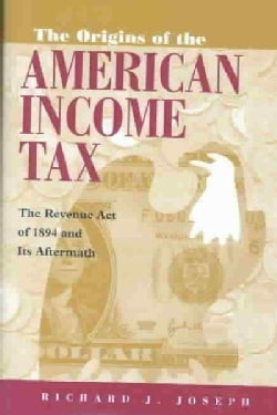 The Origins of the American Income Tax: The Revenue Act of 1894 and Its Aftermath (Hardcover)