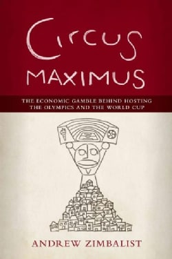 Circus Maximus: The Economic Gamble Behind Hosting the Olympics and the World Cup (Hardcover)