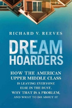Dream Hoarders: How the American Upper Middle Class Is Leaving Everyone Else in the Dust, Why That Is a Problem, ... (Hardcover)