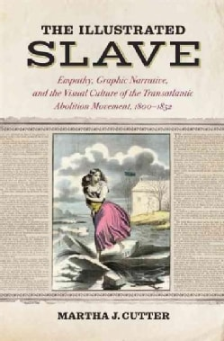 The Illustrated Slave: Empathy, Graphic Narrative, and the Visual Culture of the Transatlantic Abolition Movement... (Hardcover)