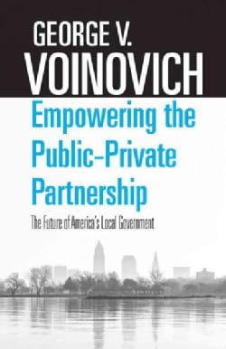 Empowering the Public-Private Partnership: The Future of America's Local Government (Paperback)