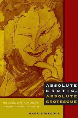 Absolute Erotic, Absolute Grotesque: The Living, Dead, and Undead in Japan's Imperialism, 1895-1945 (Paperback)
