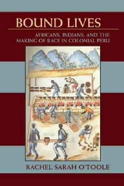 Bound Lives: Africans, Indians, and the Making of Race in Colonial Peru (Paperback)