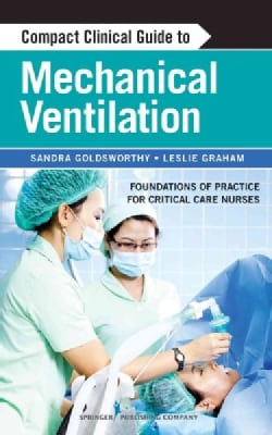 Compact Clinical Guide to Mechanical Ventilation: Foundations of Practice for Critical Care Nurses (Paperback)